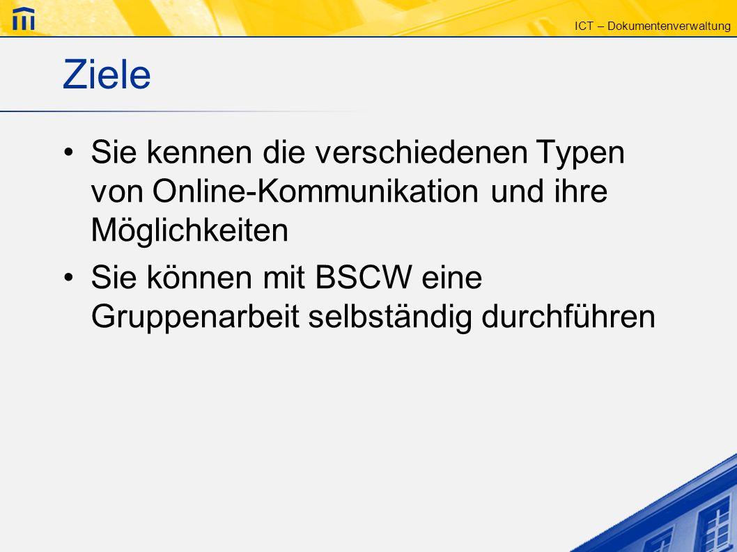 ICT – Dokumentenverwaltung Ziele Sie kennen die verschiedenen Typen von Online-Kommunikation und ihre Möglichkeiten Sie können mit BSCW eine Gruppenar