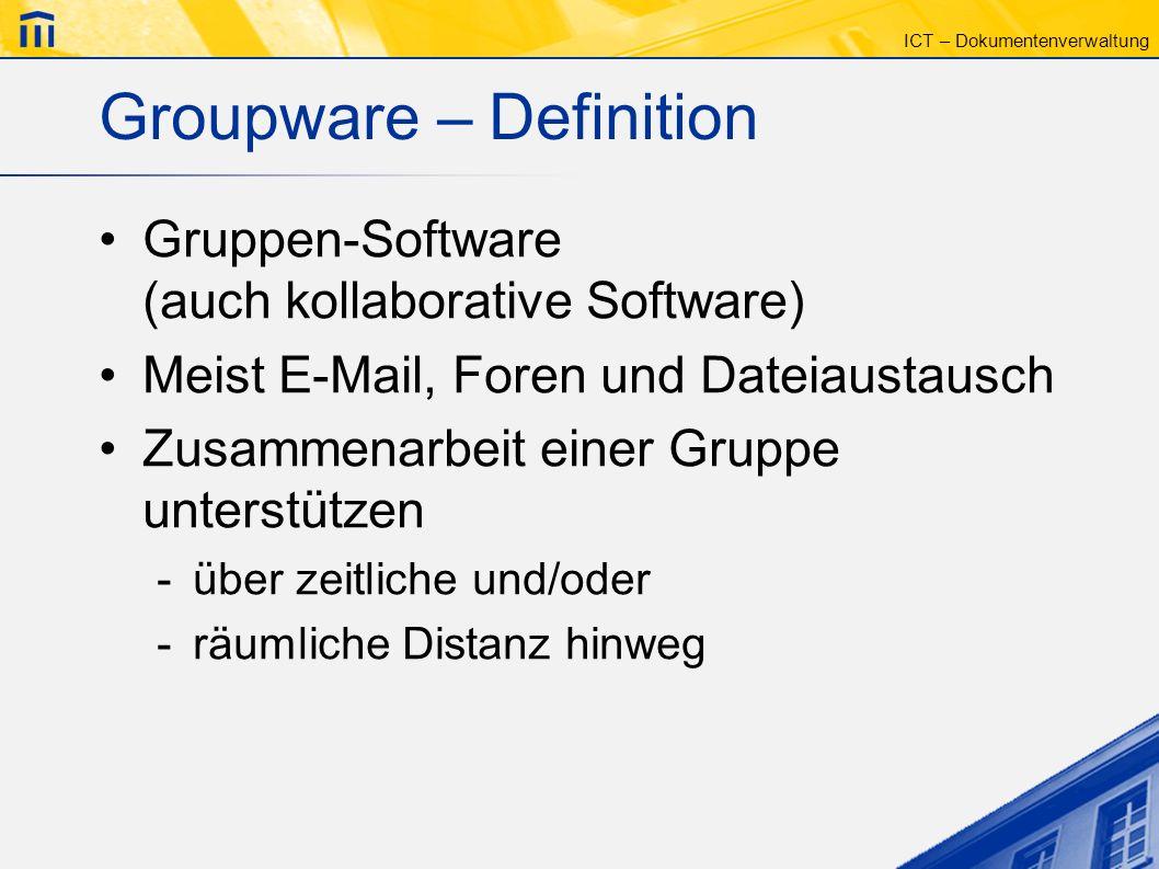 ICT – Dokumentenverwaltung Groupware – Definition Gruppen-Software (auch kollaborative Software) Meist E-Mail, Foren und Dateiaustausch Zusammenarbeit