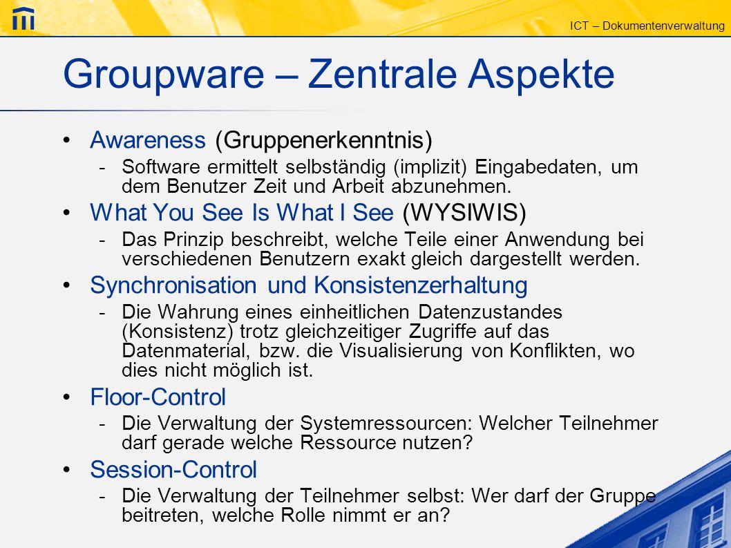 ICT – Dokumentenverwaltung Groupware – Zentrale Aspekte Awareness (Gruppenerkenntnis) -Software ermittelt selbständig (implizit) Eingabedaten, um dem