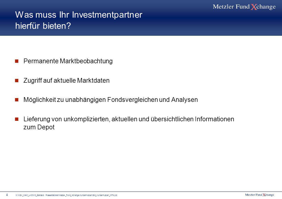 M:\MSV_MAM_UKOM\0_Standard Praesentationen\Metzler_Fund_Xchange\Kundennutzen\Std_Kundennutzen_MFX.ppt 4 Was muss Ihr Investmentpartner hierfür bieten?