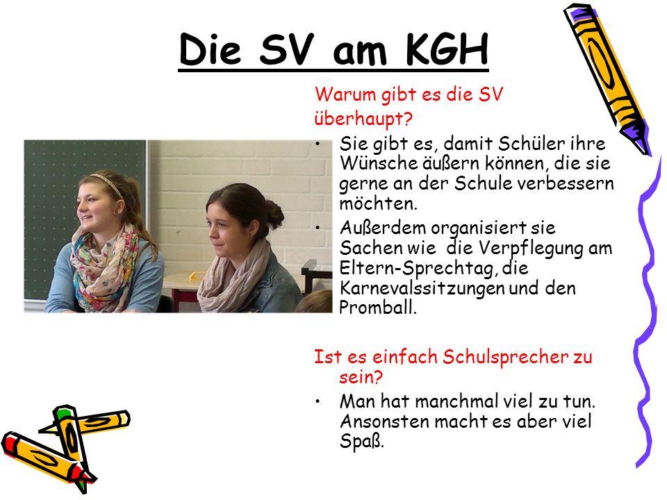 Die SV am KGH Warum gibt es die SV überhaupt? Sie gibt es, damit Schüler ihre Wünsche äußern können, die sie gerne an der Schule verbessern möchten. A
