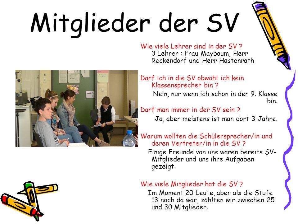 Mitglieder der SV Wie viele Lehrer sind in der SV ? 3 Lehrer : Frau Maybaum, Herr Reckendorf und Herr Hastenrath Darf ich in die SV obwohl ich kein Kl