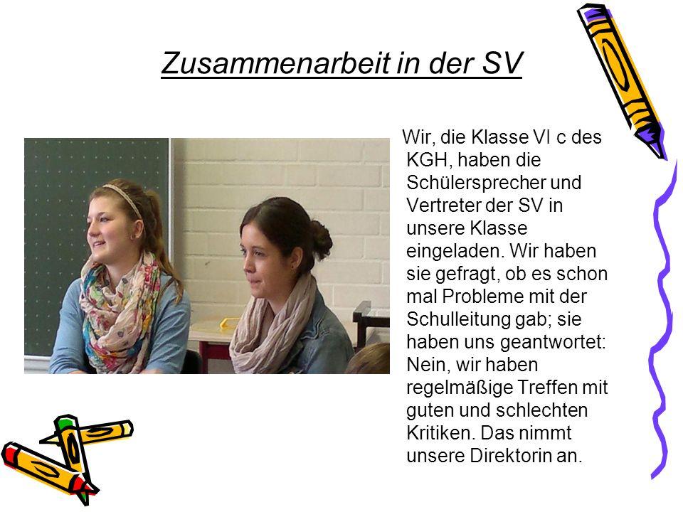 Zusammenarbeit in der SV Wir, die Klasse VI c des KGH, haben die Schülersprecher und Vertreter der SV in unsere Klasse eingeladen. Wir haben sie gefra
