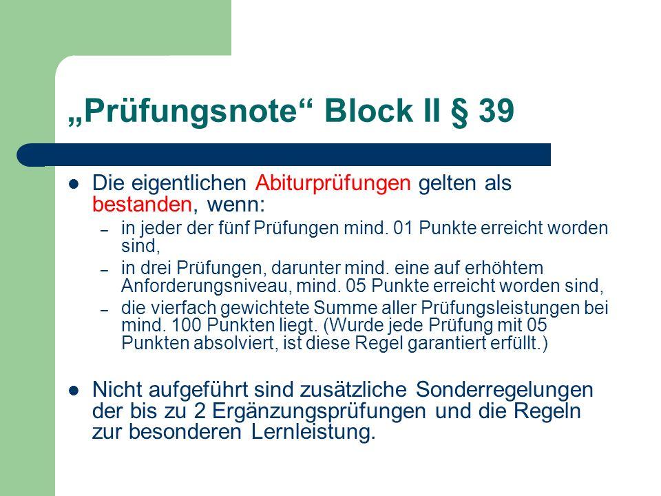 Prüfungsnote Block II § 39 Die eigentlichen Abiturprüfungen gelten als bestanden, wenn: – in jeder der fünf Prüfungen mind. 01 Punkte erreicht worden