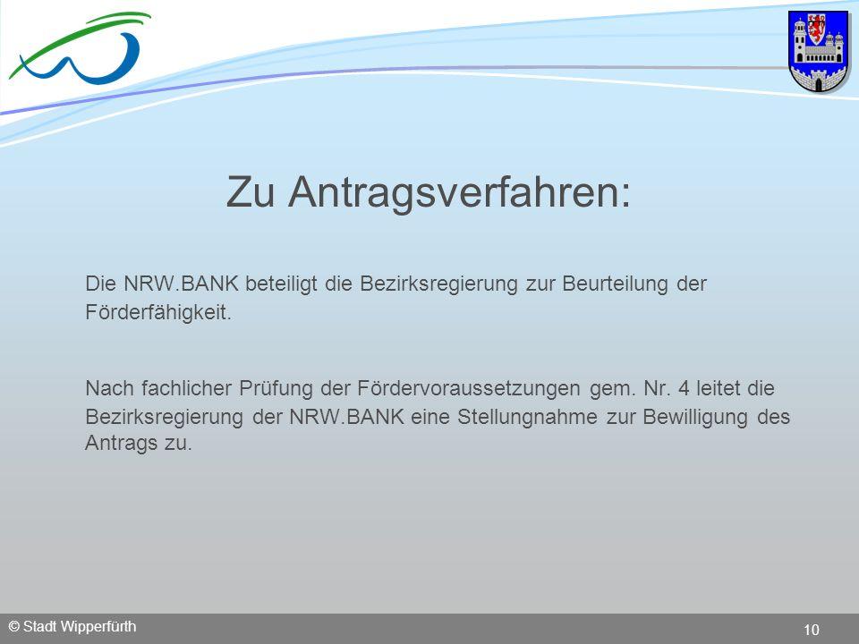 © Stadt Wipperfürth 10 Zu Antragsverfahren: Die NRW.BANK beteiligt die Bezirksregierung zur Beurteilung der Förderfähigkeit. Nach fachlicher Prüfung d