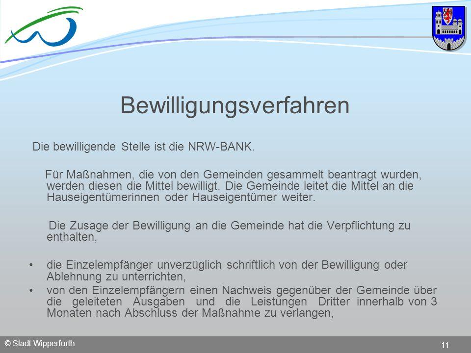 © Stadt Wipperfürth 11 Bewilligungsverfahren Die bewilligende Stelle ist die NRW-BANK. Für Maßnahmen, die von den Gemeinden gesammelt beantragt wurden