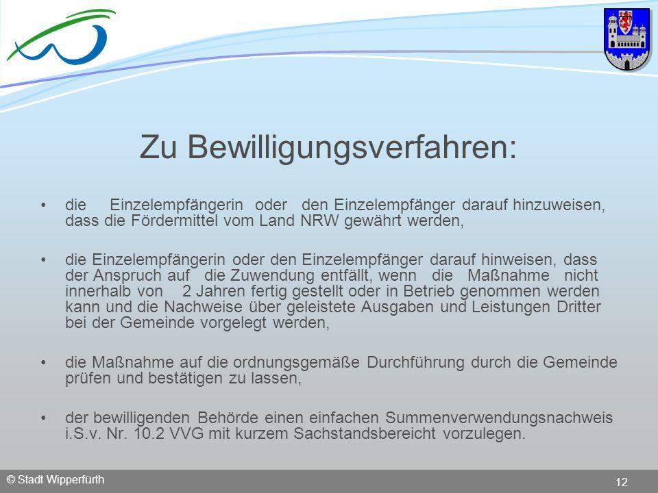 © Stadt Wipperfürth 12 Zu Bewilligungsverfahren: die Einzelempfängerin oder den Einzelempfänger darauf hinzuweisen, dass die Fördermittel vom Land NRW