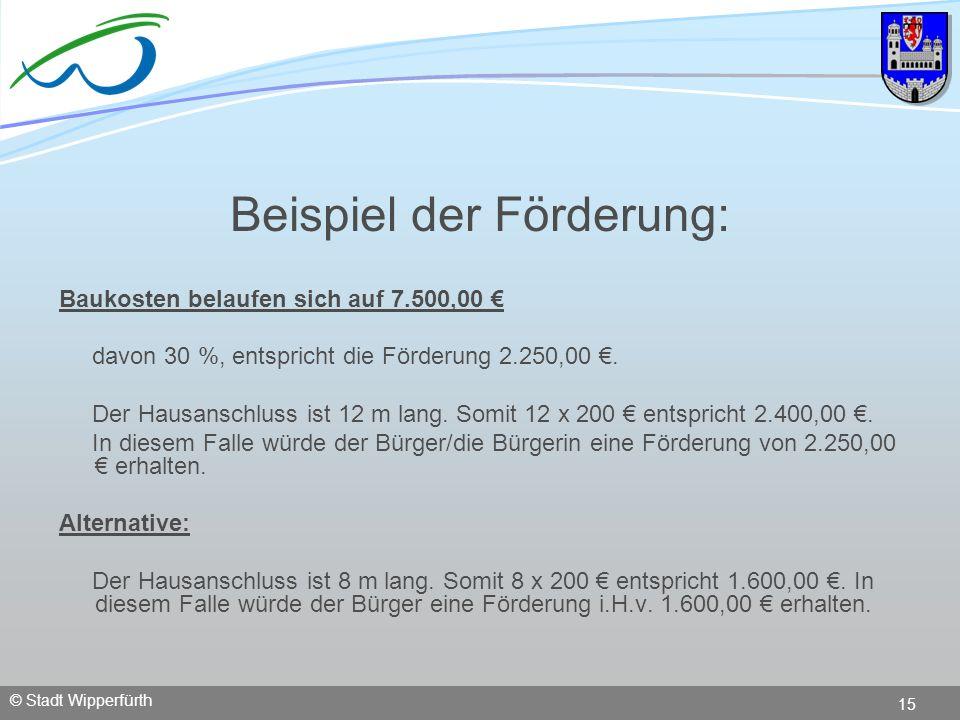 © Stadt Wipperfürth 15 Beispiel der Förderung: Baukosten belaufen sich auf 7.500,00 davon 30 %, entspricht die Förderung 2.250,00. Der Hausanschluss i