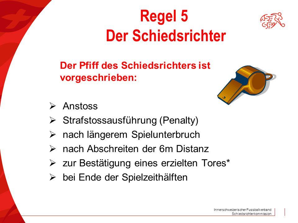 Innerschweizerischer Fussballverband Schiedsrichterkommission Regel 5 Der Schiedsrichter Der Pfiff des Schiedsrichters ist vorgeschrieben: Anstoss Strafstossausführung (Penalty) nach längerem Spielunterbruch nach Abschreiten der 6m Distanz zur Bestätigung eines erzielten Tores* bei Ende der Spielzeithälften