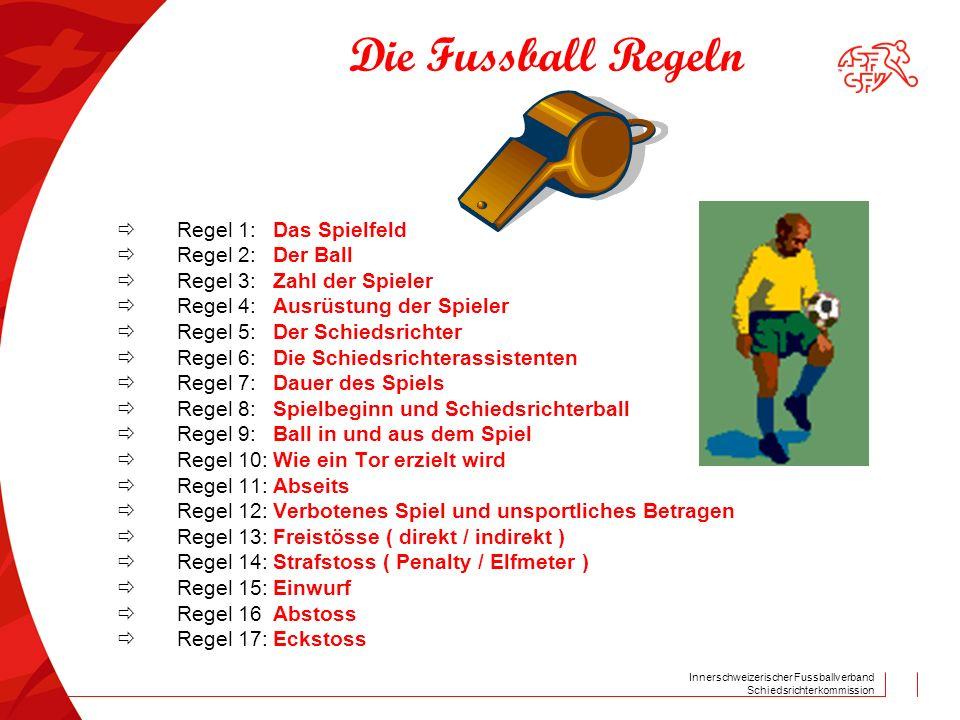Innerschweizerischer Fussballverband Schiedsrichterkommission Die Fussball Regeln Regel 1:Das Spielfeld Regel 2:Der Ball Regel 3:Zahl der Spieler Regel 4: Ausrüstung der Spieler Regel 5:Der Schiedsrichter Regel 6:Die Schiedsrichterassistenten Regel 7:Dauer des Spiels Regel 8: Spielbeginn und Schiedsrichterball Regel 9:Ball in und aus dem Spiel Regel 10:Wie ein Tor erzielt wird Regel 11:Abseits Regel 12:Verbotenes Spiel und unsportliches Betragen Regel 13:Freistösse ( direkt / indirekt ) Regel 14:Strafstoss ( Penalty / Elfmeter ) Regel 15:Einwurf Regel 16Abstoss Regel 17:Eckstoss