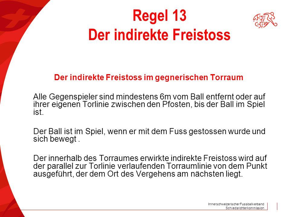 Innerschweizerischer Fussballverband Schiedsrichterkommission Regel 13 Der indirekte Freistoss Der indirekte Freistoss im gegnerischen Torraum Alle Gegenspieler sind mindestens 6m vom Ball entfernt oder auf ihrer eigenen Torlinie zwischen den Pfosten, bis der Ball im Spiel ist.