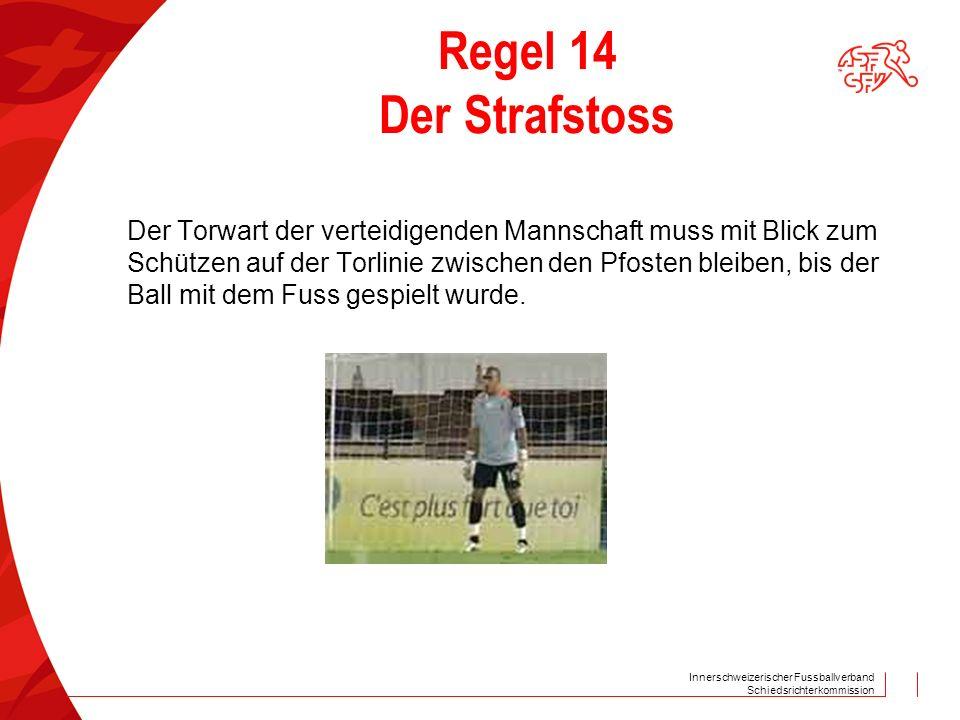 Innerschweizerischer Fussballverband Schiedsrichterkommission Regel 14 Der Strafstoss Der Torwart der verteidigenden Mannschaft muss mit Blick zum Schützen auf der Torlinie zwischen den Pfosten bleiben, bis der Ball mit dem Fuss gespielt wurde.