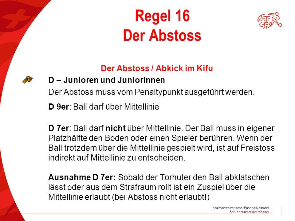Innerschweizerischer Fussballverband Schiedsrichterkommission Regel 16 Der Abstoss Der Abstoss / Abkick im Kifu D – Junioren und Juniorinnen Der Abstoss muss vom Penaltypunkt ausgeführt werden.