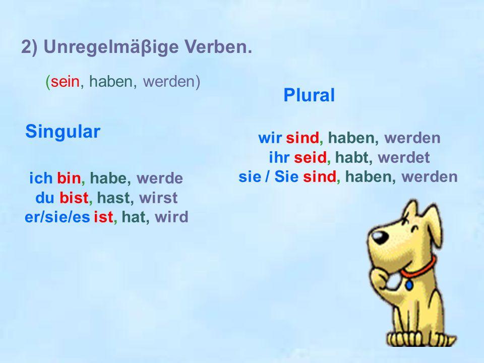 2) Unregelmäβige Verben. (sein, haben, werden) Singular ich bin, habe, werde du bist, hast, wirst er/sie/es ist, hat, wird Plural wir sind, haben, wer