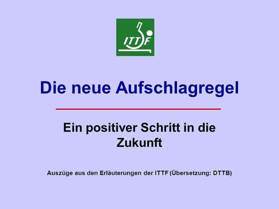 Die neue Aufschlagregel Ein positiver Schritt in die Zukunft Auszüge aus den Erläuterungen der ITTF (Übersetzung: DTTB)
