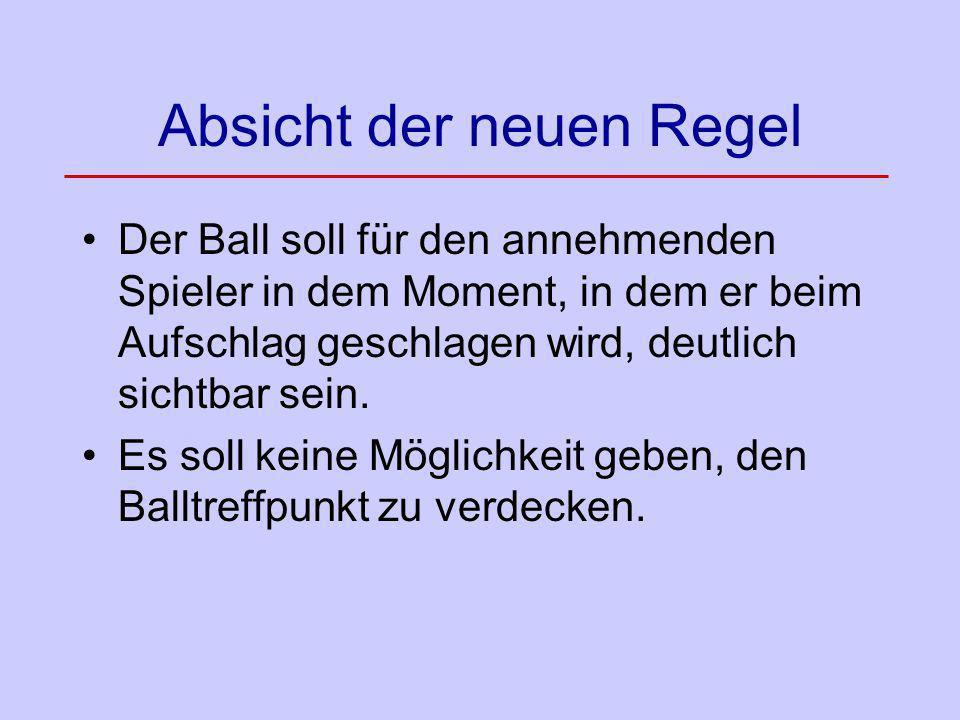 Absicht der neuen Regel Der Ball soll für den annehmenden Spieler in dem Moment, in dem er beim Aufschlag geschlagen wird, deutlich sichtbar sein. Es