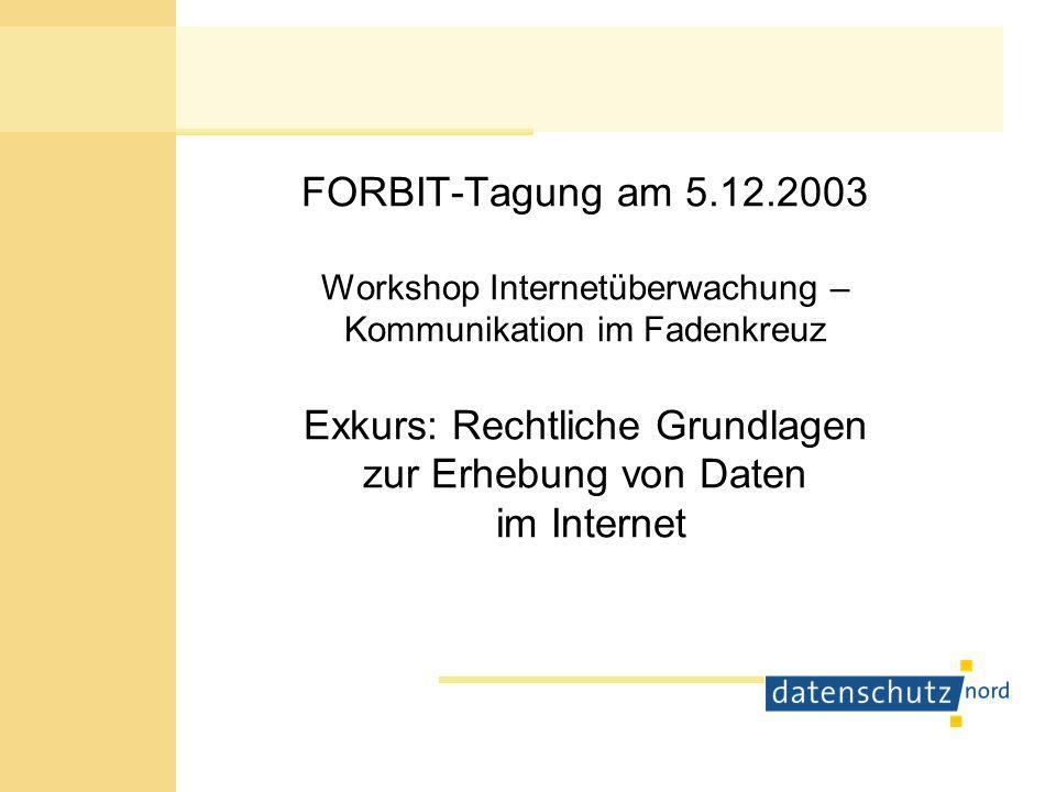 FORBIT-Tagung am 5.12.2003 Workshop Internetüberwachung – Kommunikation im Fadenkreuz Exkurs: Rechtliche Grundlagen zur Erhebung von Daten im Internet