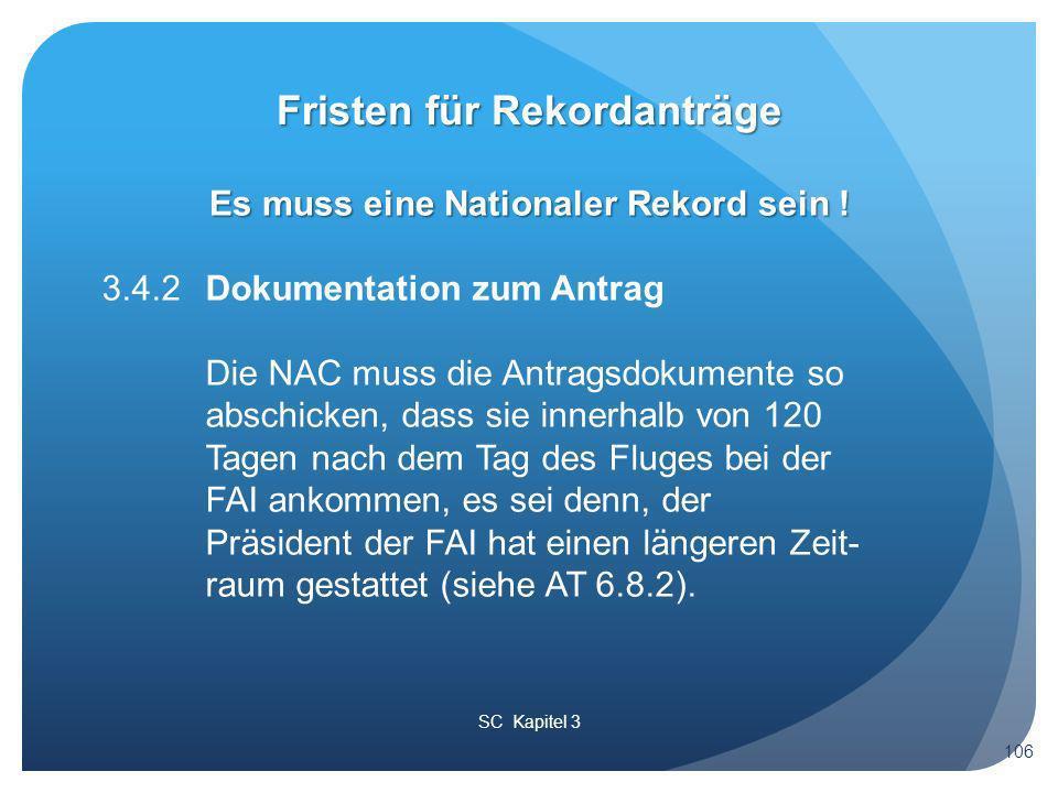 SC Kapitel 3 Fristen für Rekordanträge 106 3.4.2Dokumentation zum Antrag Die NAC muss die Antragsdokumente so abschicken, dass sie innerhalb von 120 Tagen nach dem Tag des Fluges bei der FAI ankommen, es sei denn, der Präsident der FAI hat einen längeren Zeit- raum gestattet (siehe AT 6.8.2).