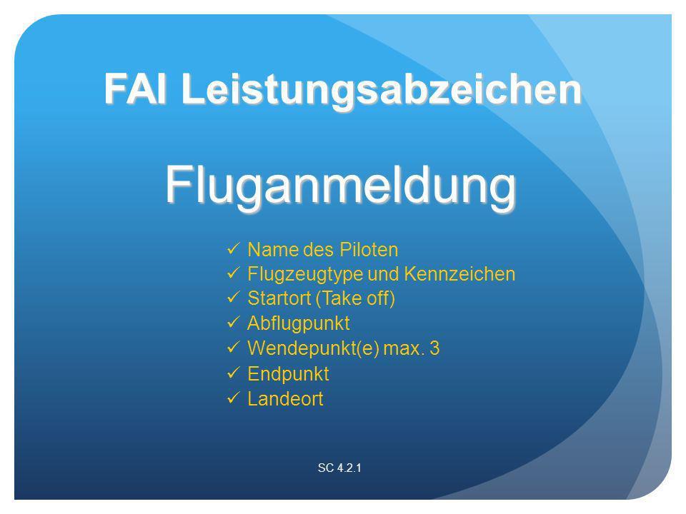 Fluganmeldung Name des Piloten SC 4.2.1 FAI Leistungsabzeichen Flugzeugtype und Kennzeichen Startort (Take off) Abflugpunkt Wendepunkt(e) max.