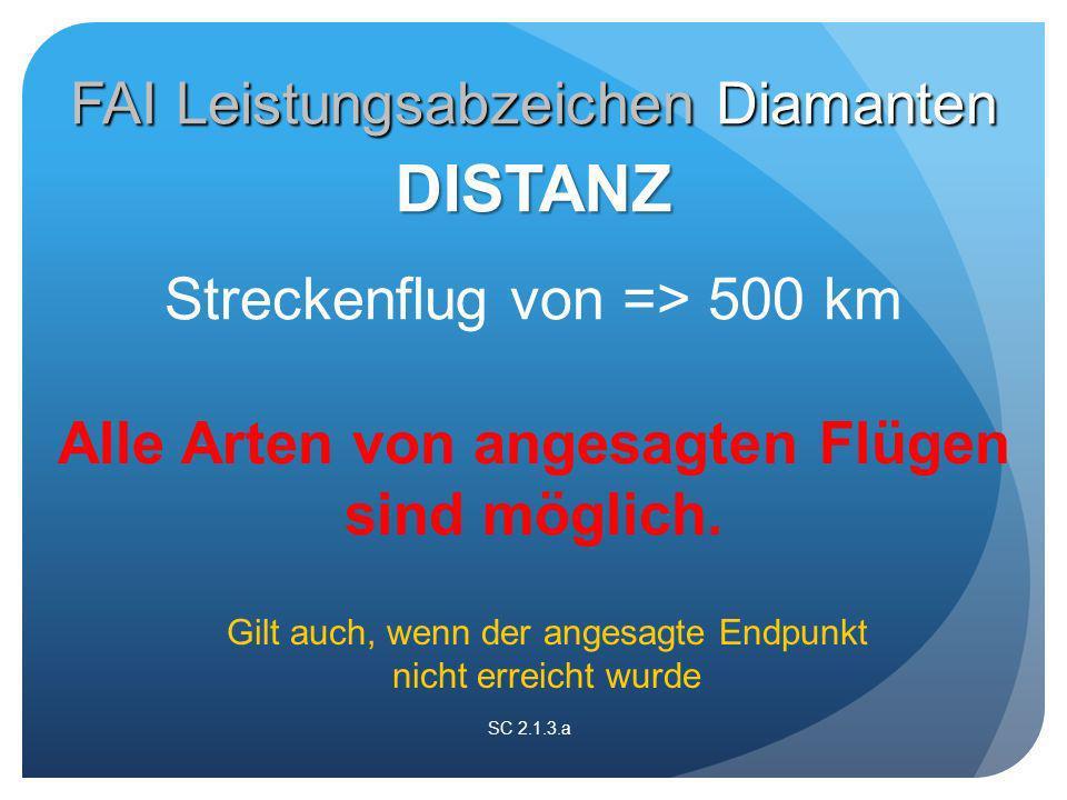SC 2.1.3.a Streckenflug von => 500 km DISTANZ Alle Arten von angesagten Flügen sind möglich.