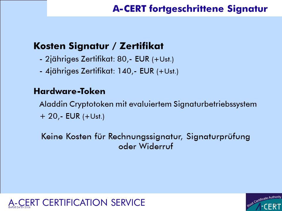 ©ARGE DATEN 2006 A-CERT CERTIFICATION SERVICE 30 A-CERT fortgeschrittene Signatur Kosten Signatur / Zertifikat -2jähriges Zertifikat: 80,- EUR (+Ust.)