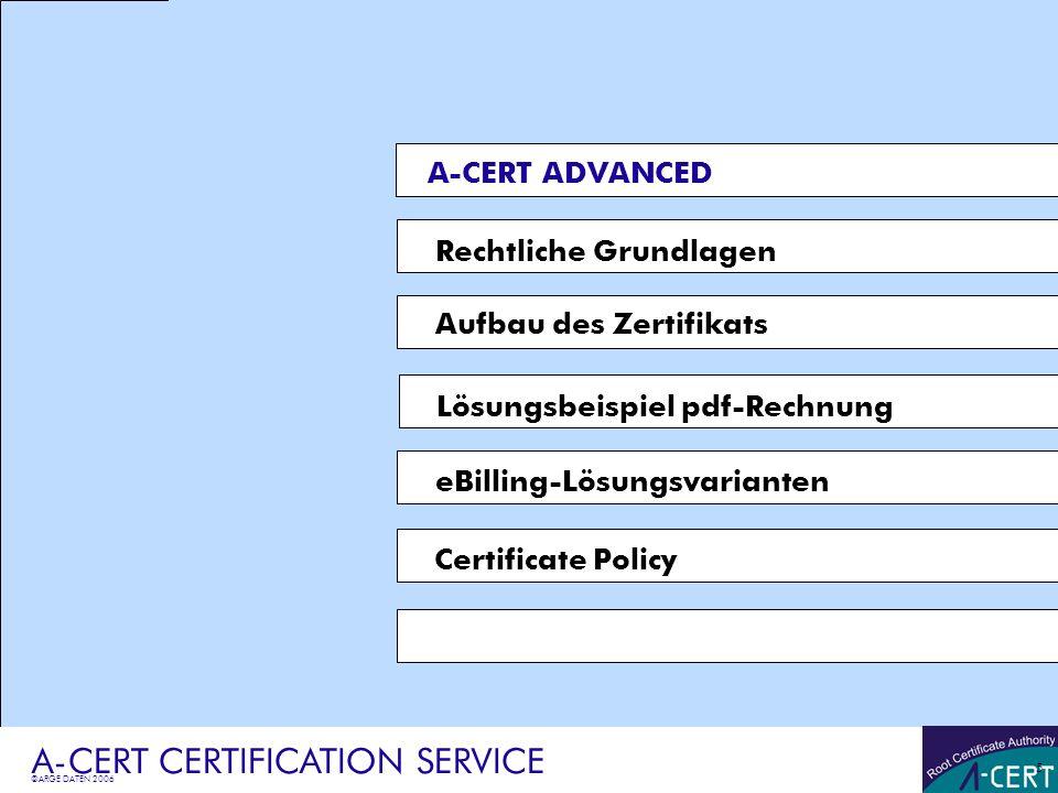 ©ARGE DATEN 2006 A-CERT CERTIFICATION SERVICE 6 Grundlagen SigG Signaturgesetz 2000 -jeder kann Signaturverfahren nach eigenem Ermessen einsetzen -jedes Signatur-Verfahren ist rechtlich gültig -Signaturdienste für Dritte sind registrierungs- bzw aufsichtspflichtig -Verschiedene Signaturformen -gewöhnliche Signatur - fortgeschrittene Signatur §2 Z3 lit.a bis d SigG -Verwaltungssignatur, Amtssignatur - sichere (qualifizierte) Signatur -Umfang der Gültigkeit richtet sich nach gesetzlichen Bestimmungen oder privatrechtlicher Vereinbarung