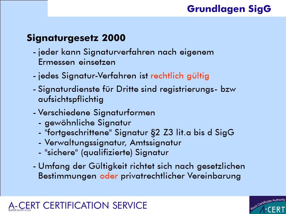 ©ARGE DATEN 2006 A-CERT CERTIFICATION SERVICE 6 Grundlagen SigG Signaturgesetz 2000 -jeder kann Signaturverfahren nach eigenem Ermessen einsetzen -jed