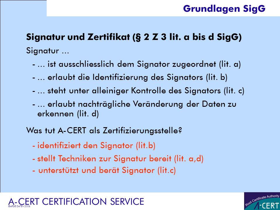 ©ARGE DATEN 2006 A-CERT CERTIFICATION SERVICE 7 Grundlagen SigG Signatur und Zertifikat (§ 2 Z 3 lit. a bis d SigG) Signatur... -... ist ausschliessli