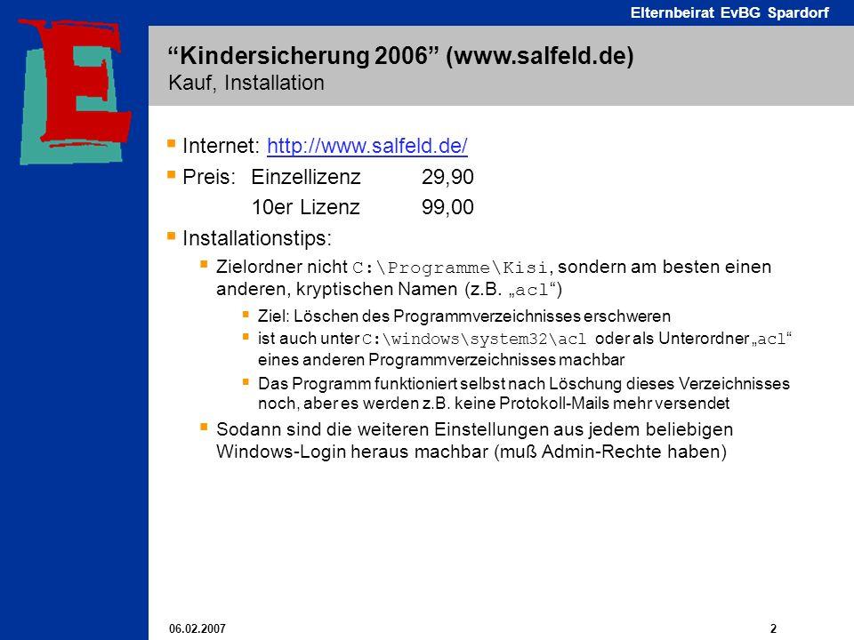 06.02.2007 2 Elternbeirat EvBG Spardorf Kindersicherung 2006 (www.salfeld.de) Kauf, Installation Internet: http://www.salfeld.de/http://www.salfeld.de/ Preis: Einzellizenz 29,90 10er Lizenz 99,00 Installationstips: Zielordner nicht C:\Programme\Kisi, sondern am besten einen anderen, kryptischen Namen (z.B.
