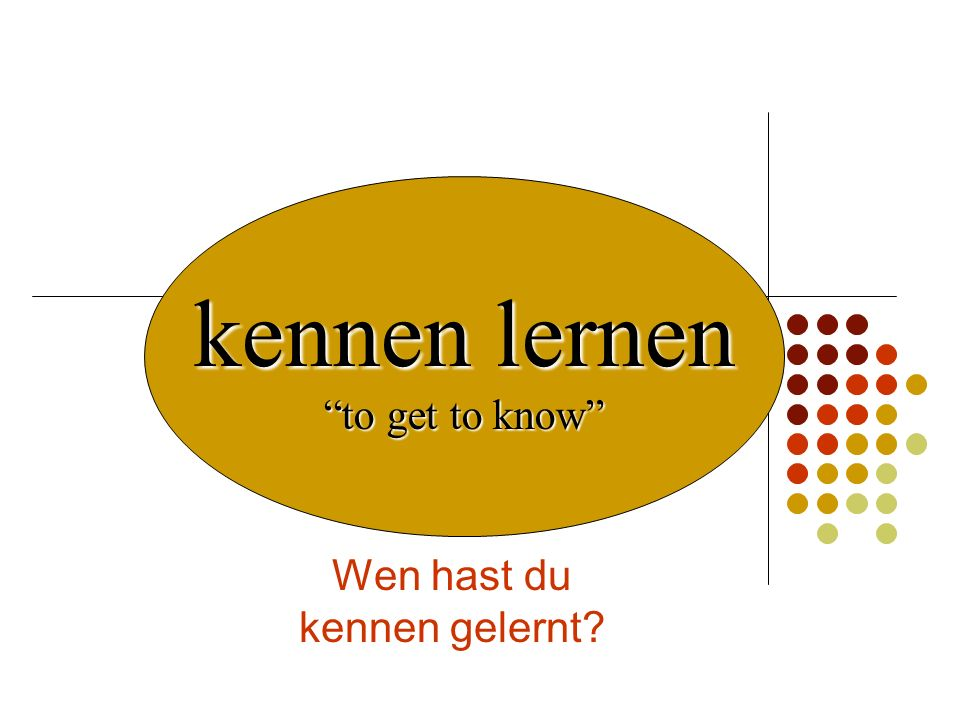 Wen hast du kennen gelernt? kennen lernen to get to know
