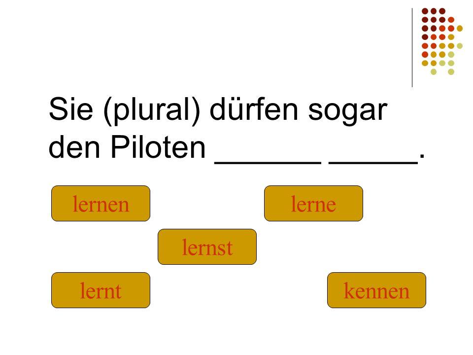 Sie (plural) dürfen sogar den Piloten ______ _____. kennenlernt lernst lernenlerne