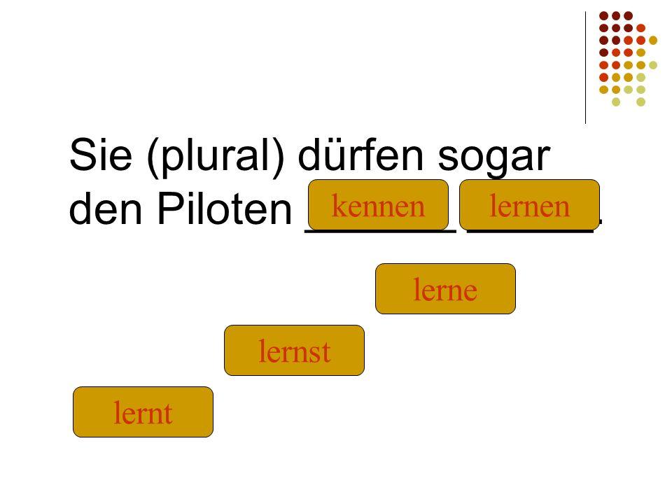 Sie (plural) dürfen sogar den Piloten ______ _____. kennen lernt lernst lernen lerne