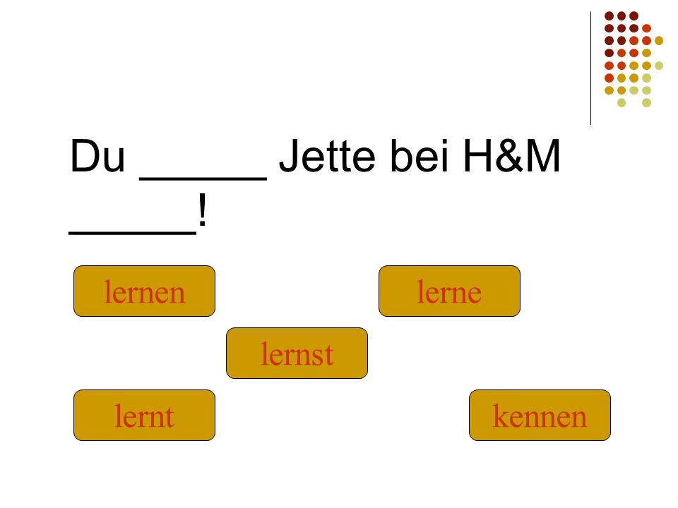 Du _____ Jette bei H&M _____! kennenlernt lernst lernenlerne