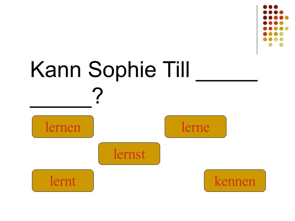 Kann Sophie Till _____ _____? kennen lernt lernst lernen lerne