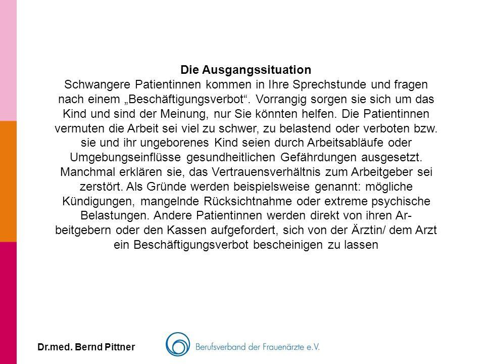 Dr.med. Bernd Pittner Die Ausgangssituation Schwangere Patientinnen kommen in Ihre Sprechstunde und fragen nach einem Beschäftigungsverbot. Vorrangig