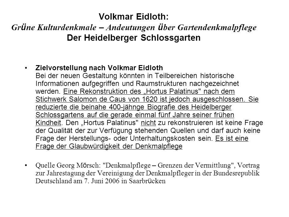 Volkmar Eidloth: Gr ü ne Kulturdenkmale – Andeutungen ü ber Gartendenkmalpflege Der Heidelberger Schlossgarten Zielvorstellung nach Volkmar Eidloth Bei der neuen Gestaltung könnten in Teilbereichen historische Informationen aufgegriffen und Raumstrukturen nachgezeichnet werden.