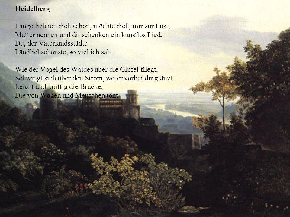 Heidelberg Lange lieb ich dich schon, möchte dich, mir zur Lust, Mutter nennen und dir schenken ein kunstlos Lied, Du, der Vaterlandsstädte Ländlichschönste, so viel ich sah.