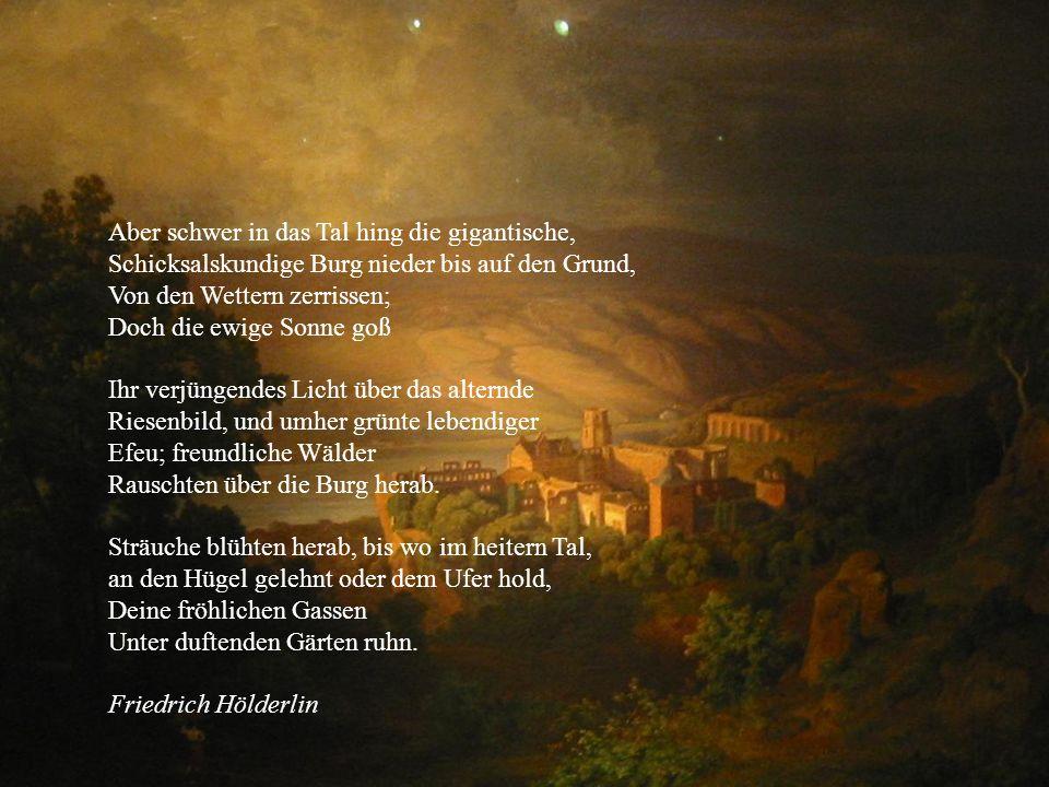 Aber schwer in das Tal hing die gigantische, Schicksalskundige Burg nieder bis auf den Grund, Von den Wettern zerrissen; Doch die ewige Sonne goß Ihr verjüngendes Licht über das alternde Riesenbild, und umher grünte lebendiger Efeu; freundliche Wälder Rauschten über die Burg herab.