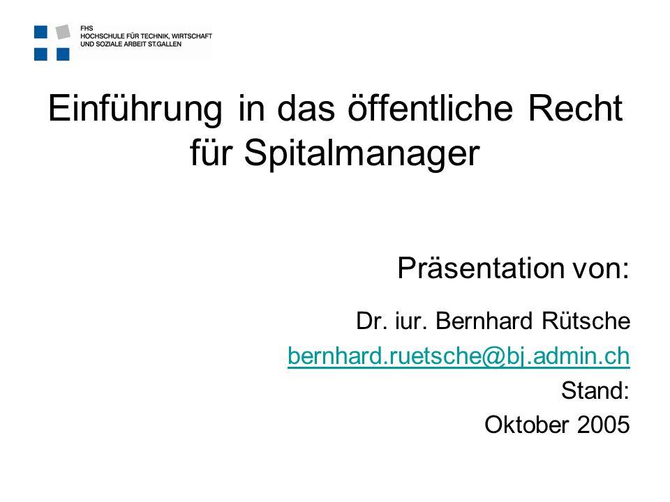Einführung in das öffentliche Recht für Spitalmanager Präsentation von: Dr. iur. Bernhard Rütsche bernhard.ruetsche@bj.admin.ch Stand: Oktober 2005