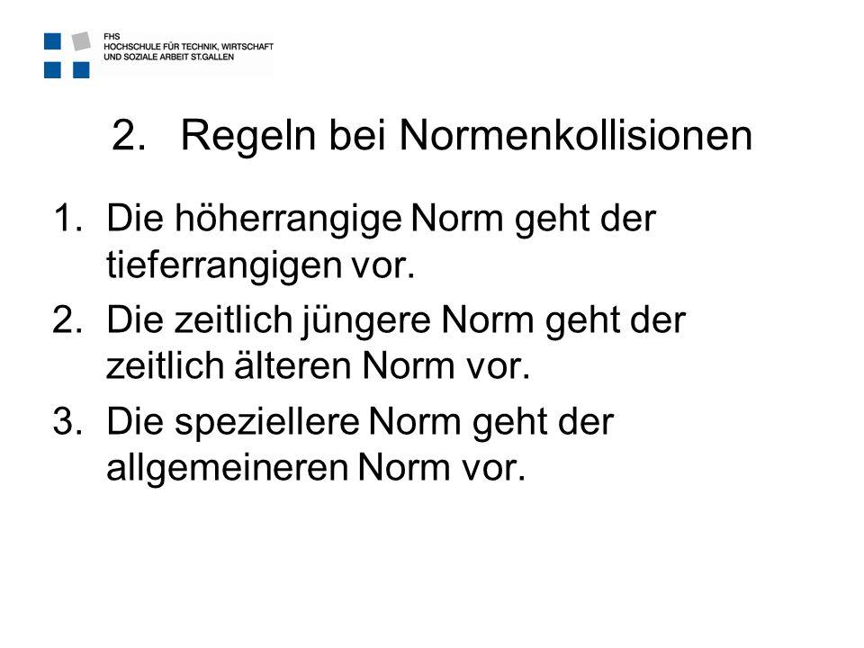 2.Regeln bei Normenkollisionen 1.Die höherrangige Norm geht der tieferrangigen vor. 2.Die zeitlich jüngere Norm geht der zeitlich älteren Norm vor. 3.