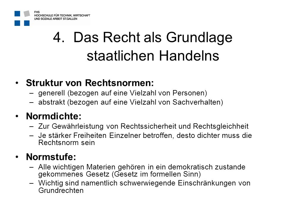 4.Das Recht als Grundlage staatlichen Handelns Struktur von Rechtsnormen: –generell (bezogen auf eine Vielzahl von Personen) –abstrakt (bezogen auf ei