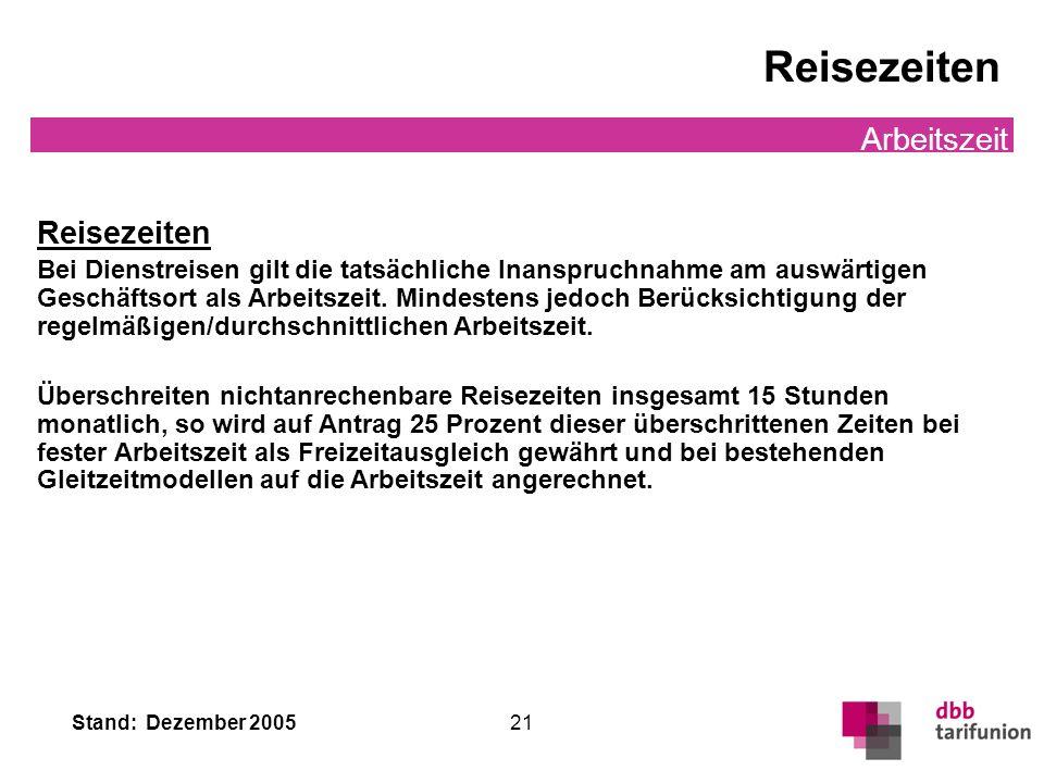 Stand: Dezember 2005 21 Reisezeiten Arbeitszeit Reisezeiten Bei Dienstreisen gilt die tatsächliche Inanspruchnahme am auswärtigen Geschäftsort als Arb