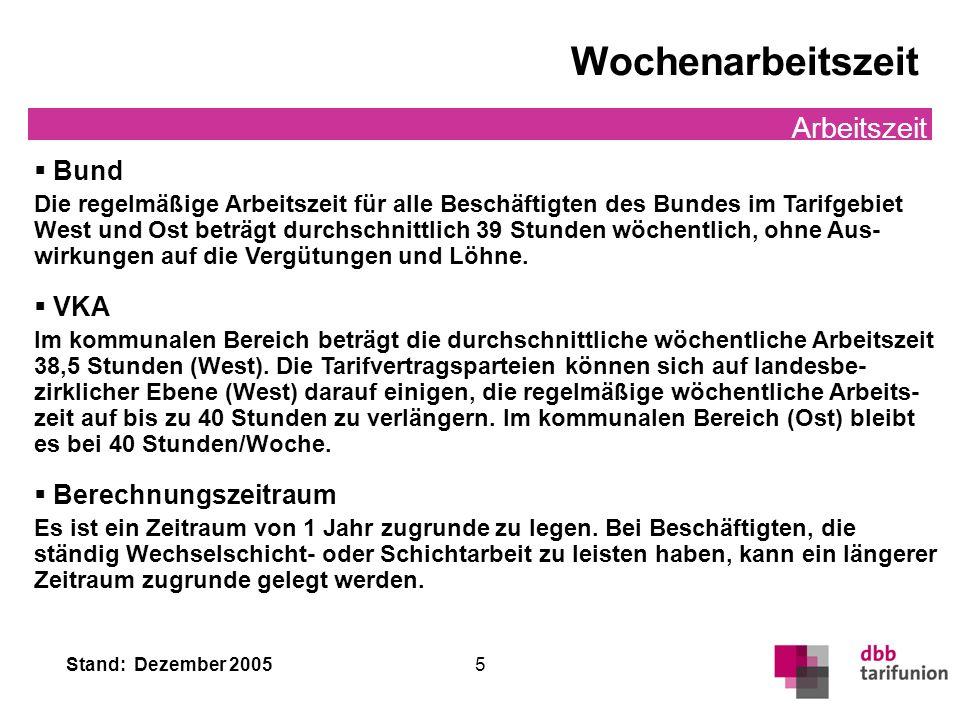 Stand: Dezember 2005 5 Wochenarbeitszeit Arbeitszeit Bund Die regelmäßige Arbeitszeit für alle Beschäftigten des Bundes im Tarifgebiet West und Ost be