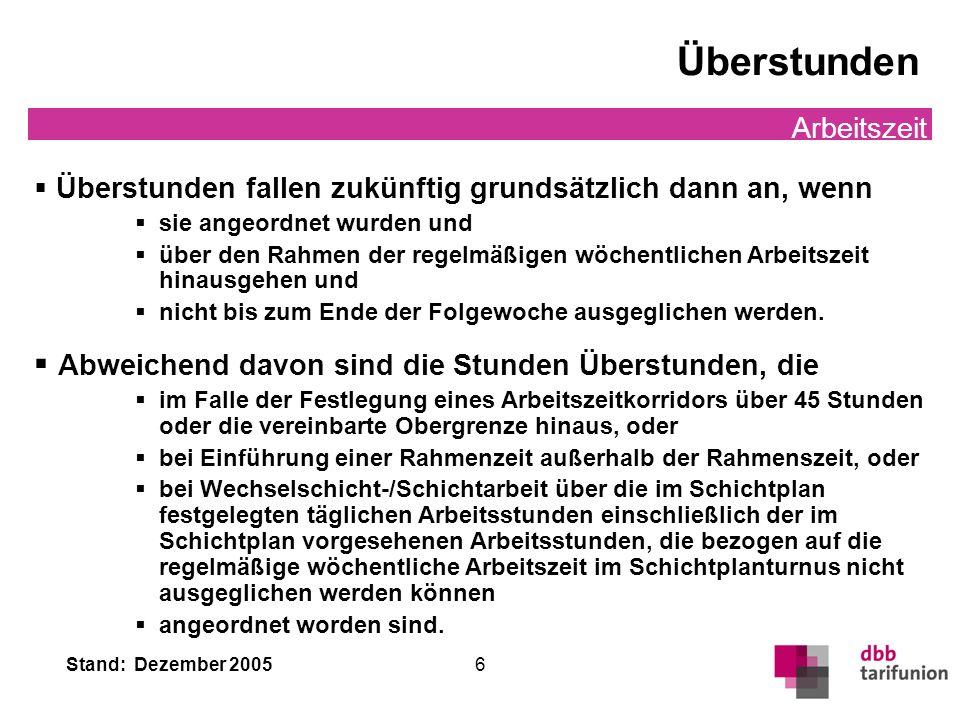 Stand: Dezember 2005 6 Überstunden Arbeitszeit Überstunden fallen zukünftig grundsätzlich dann an, wenn sie angeordnet wurden und über den Rahmen der