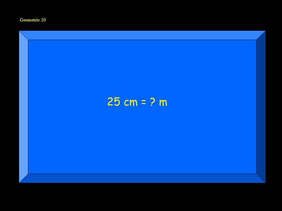 Geometrie 20 25 cm = ? m