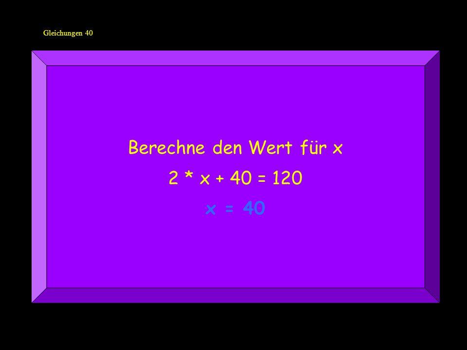 Gleichungen 40 Berechne den Wert für x 2 * x + 40 = 120 x = 40