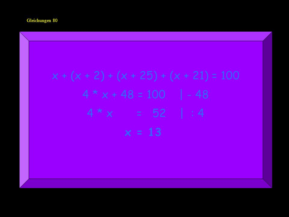 Gleichungen 80 x + (x + 2) + (x + 25) + (x + 21) = 100 4 * x + 48 = 100 | - 48 4 * x = 52 | : 4 x = 13