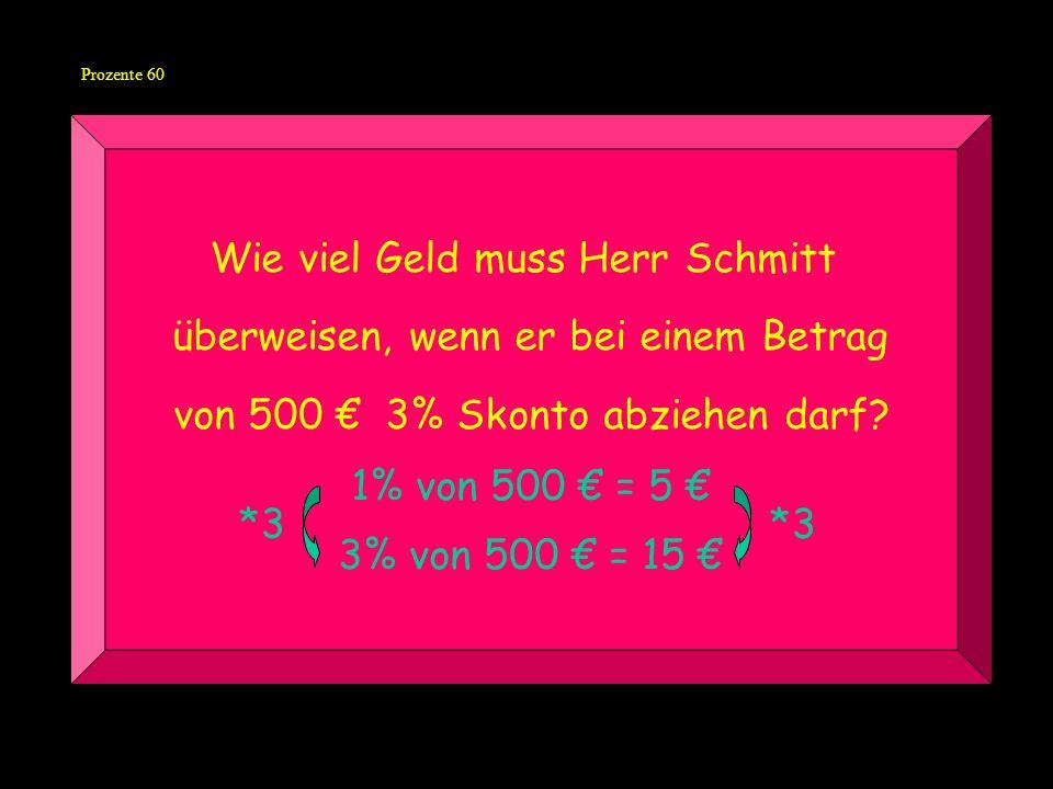 Prozente 60 Wie viel Geld muss Herr Schmitt überweisen, wenn er bei einem Betrag von 500 3% Skonto abziehen darf.