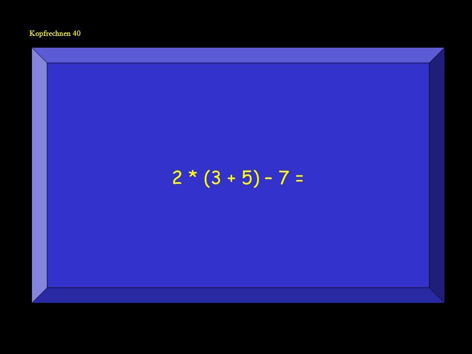 Kopfrechnen 40 2 * (3 + 5) – 7 =