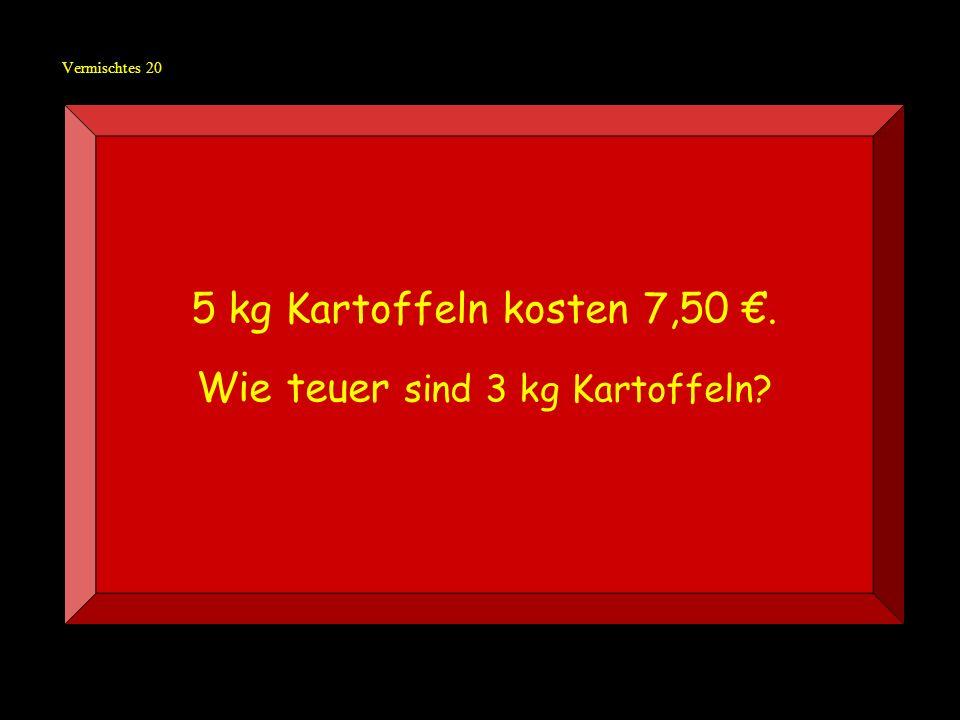 Vermischtes 20 5 kg Kartoffeln kosten 7,50. Wie teuer sind 3 kg Kartoffeln?